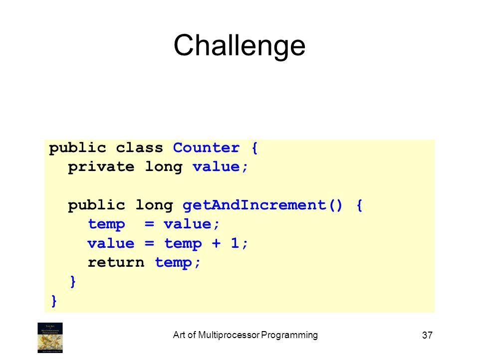 37 Challenge public class Counter { private long value; public long getAndIncrement() { temp = value; value = temp + 1; return temp; } Art of Multiprocessor Programming