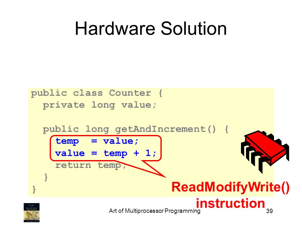 Art of Multiprocessor Programming 39 Hardware Solution public class Counter { private long value; public long getAndIncrement() { temp = value; value = temp + 1; return temp; } ReadModifyWrite() instruction