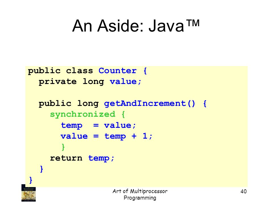 Art of Multiprocessor Programming 40 An Aside: Java public class Counter { private long value; public long getAndIncrement() { synchronized { temp = v