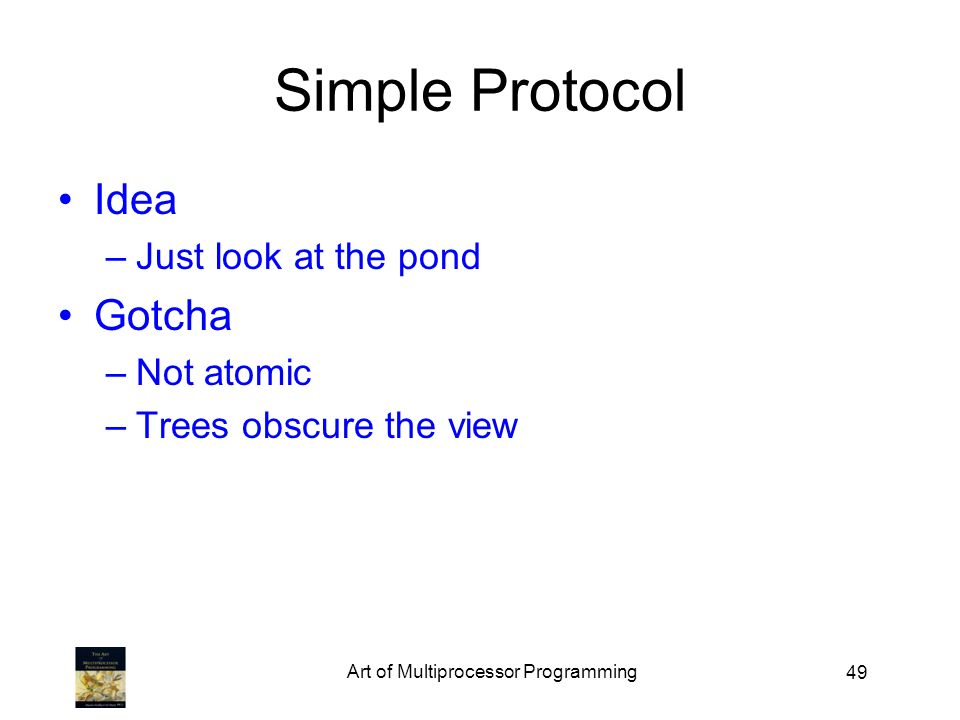 49 Simple Protocol Idea –Just look at the pond Gotcha –Not atomic –Trees obscure the view Art of Multiprocessor Programming