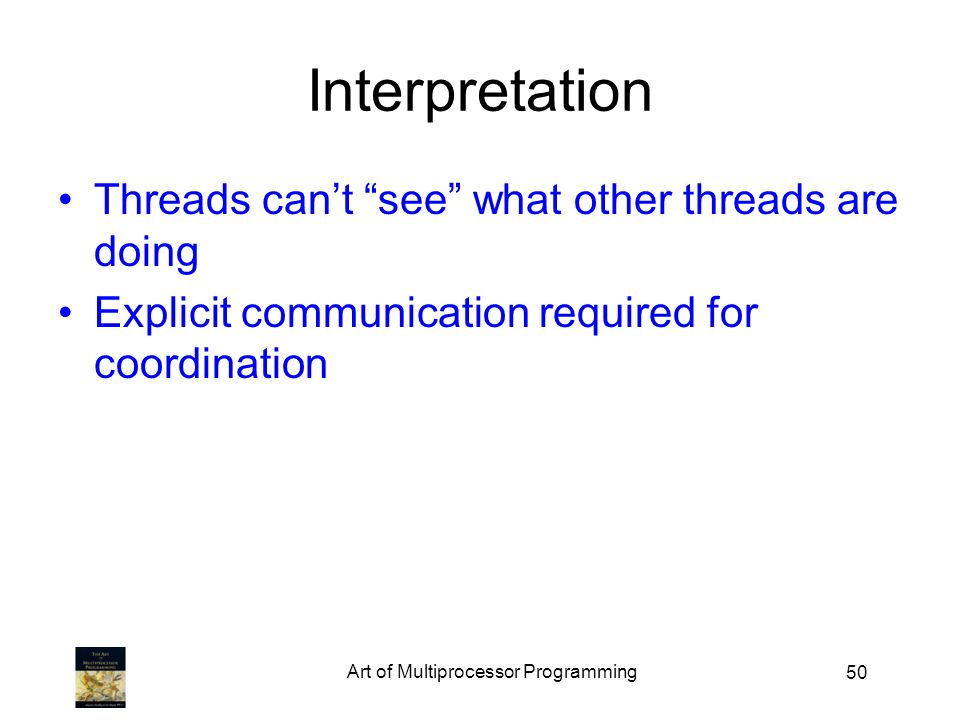 50 Interpretation Threads cant see what other threads are doing Explicit communication required for coordination Art of Multiprocessor Programming