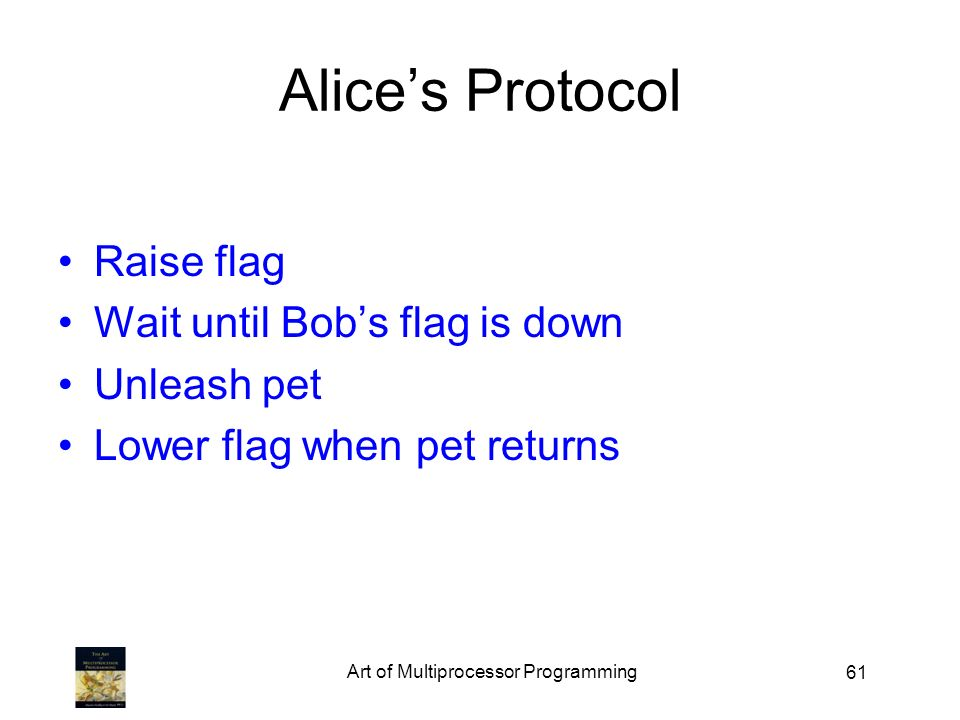 61 Alices Protocol Raise flag Wait until Bobs flag is down Unleash pet Lower flag when pet returns Art of Multiprocessor Programming