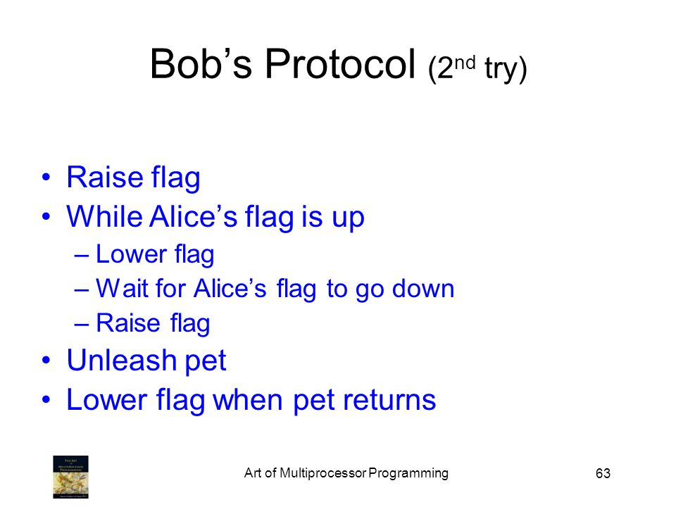 63 Bobs Protocol (2 nd try) Raise flag While Alices flag is up –Lower flag –Wait for Alices flag to go down –Raise flag Unleash pet Lower flag when pet returns Art of Multiprocessor Programming