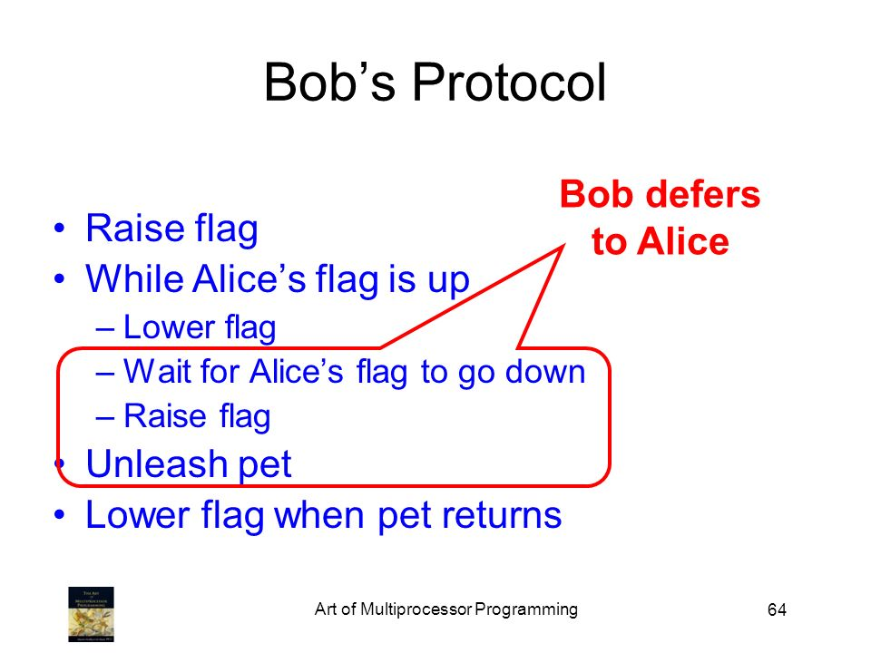 64 Bobs Protocol Raise flag While Alices flag is up –Lower flag –Wait for Alices flag to go down –Raise flag Unleash pet Lower flag when pet returns Bob defers to Alice
