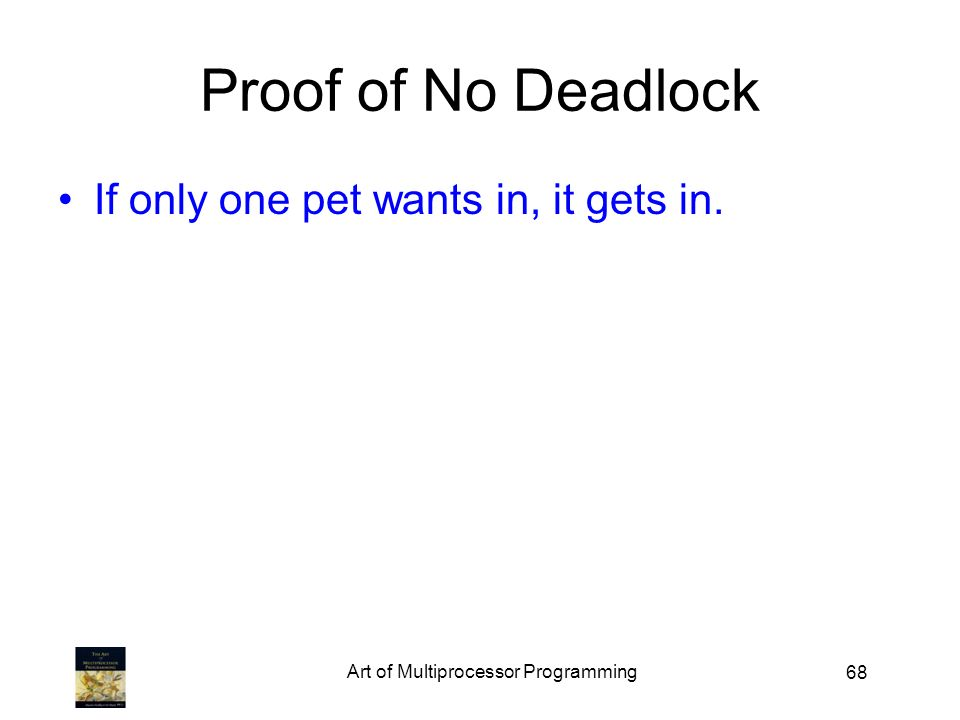 68 Proof of No Deadlock If only one pet wants in, it gets in. Art of Multiprocessor Programming