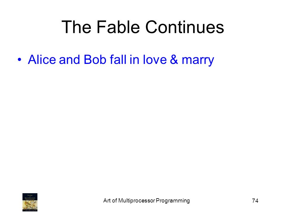 74 The Fable Continues Alice and Bob fall in love & marry Art of Multiprocessor Programming