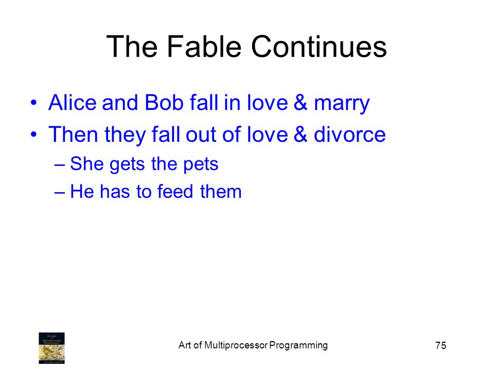 75 The Fable Continues Alice and Bob fall in love & marry Then they fall out of love & divorce –She gets the pets –He has to feed them Art of Multipro