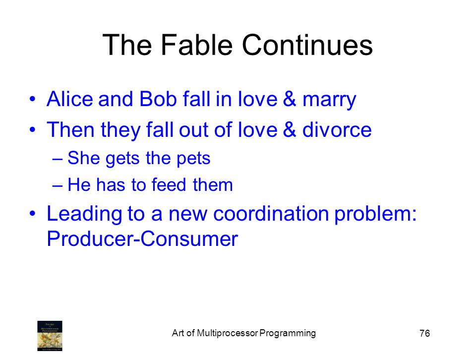 76 The Fable Continues Alice and Bob fall in love & marry Then they fall out of love & divorce –She gets the pets –He has to feed them Leading to a ne