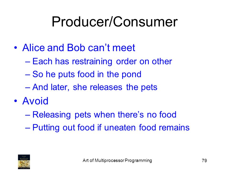 79 Producer/Consumer Alice and Bob cant meet –Each has restraining order on other –So he puts food in the pond –And later, she releases the pets Avoid –Releasing pets when theres no food –Putting out food if uneaten food remains Art of Multiprocessor Programming