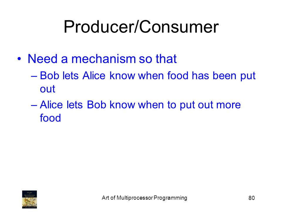 80 Producer/Consumer Need a mechanism so that –Bob lets Alice know when food has been put out –Alice lets Bob know when to put out more food Art of Multiprocessor Programming