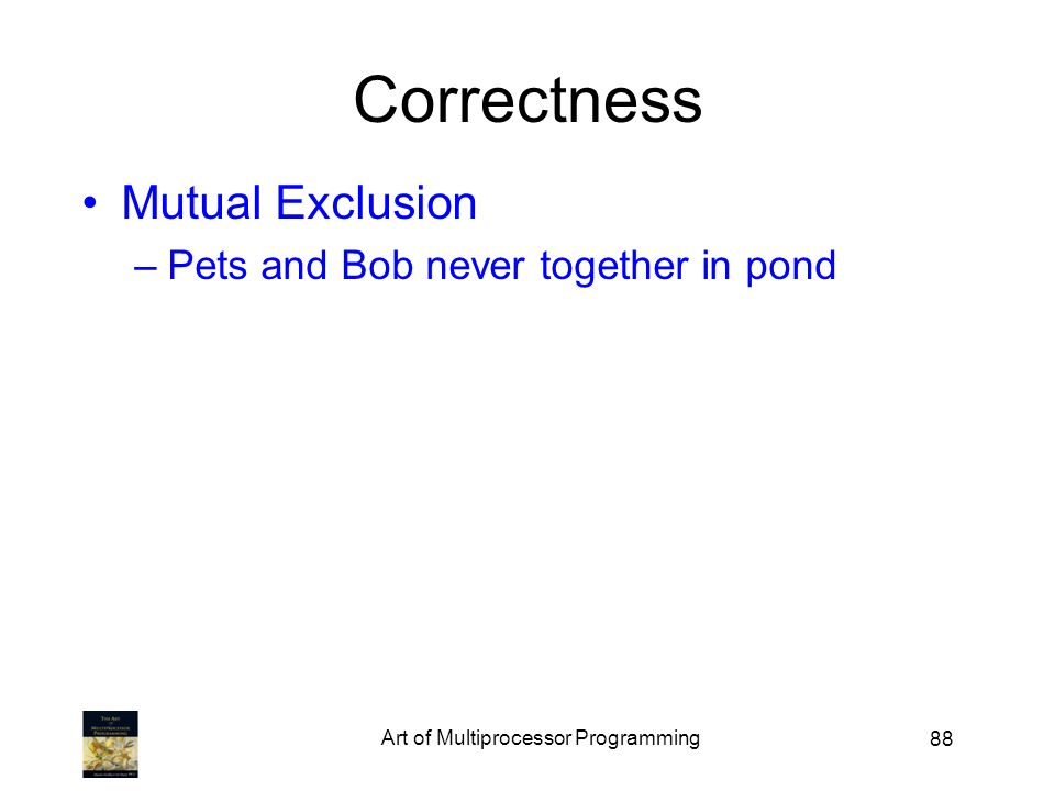 88 Correctness Mutual Exclusion –Pets and Bob never together in pond Art of Multiprocessor Programming