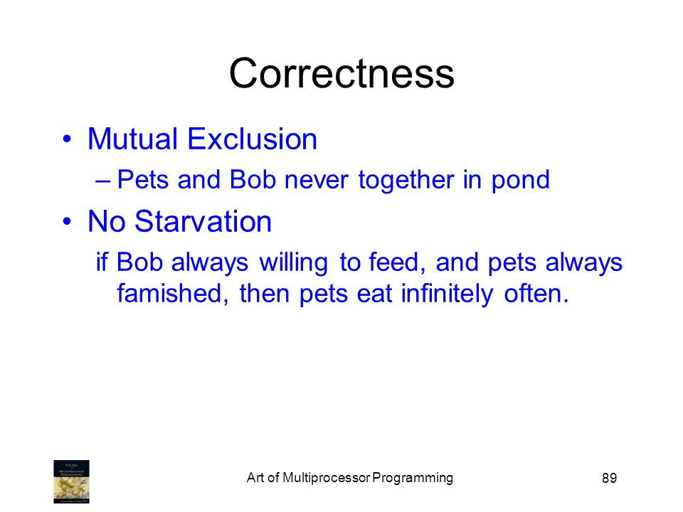 89 Correctness Mutual Exclusion –Pets and Bob never together in pond No Starvation if Bob always willing to feed, and pets always famished, then pets eat infinitely often.