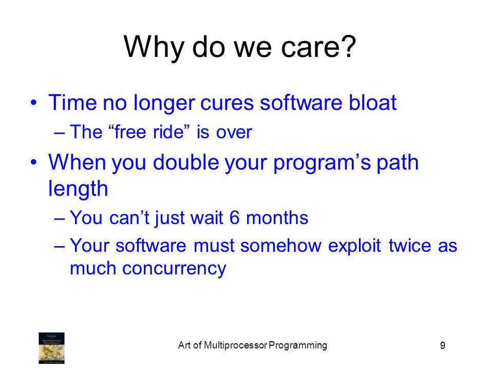Art of Multiprocessor Programming 40 An Aside: Java public class Counter { private long value; public long getAndIncrement() { synchronized { temp = value; value = temp + 1; } return temp; }