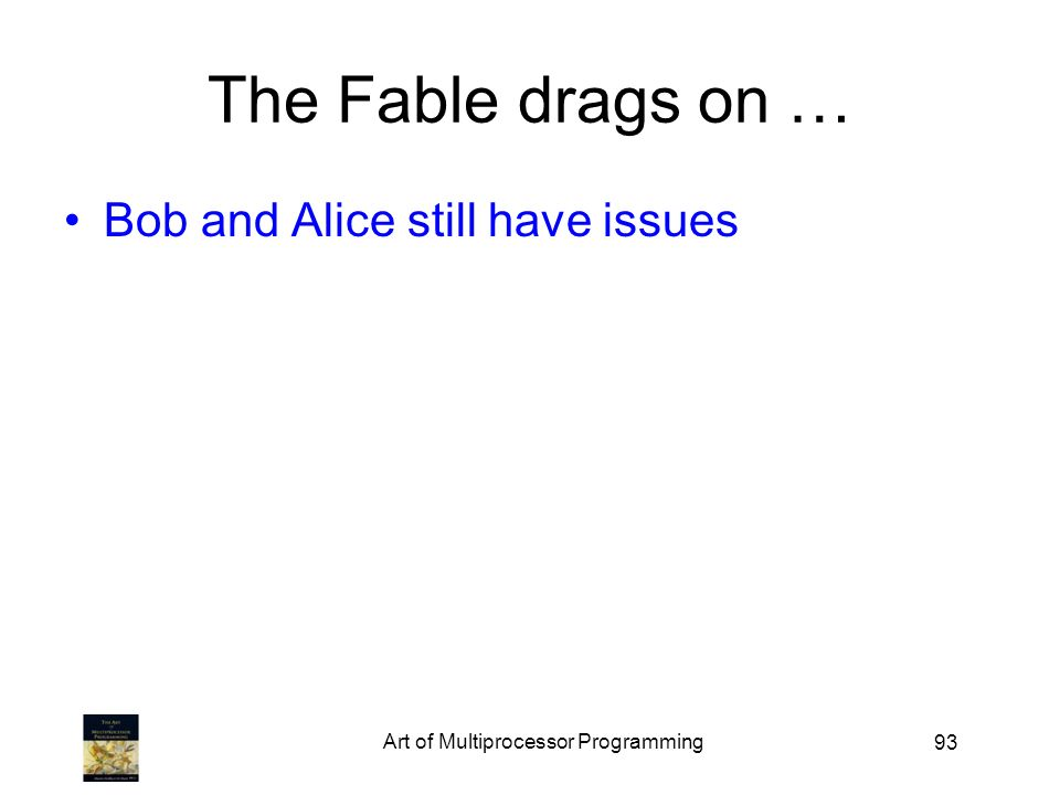 93 The Fable drags on … Bob and Alice still have issues Art of Multiprocessor Programming