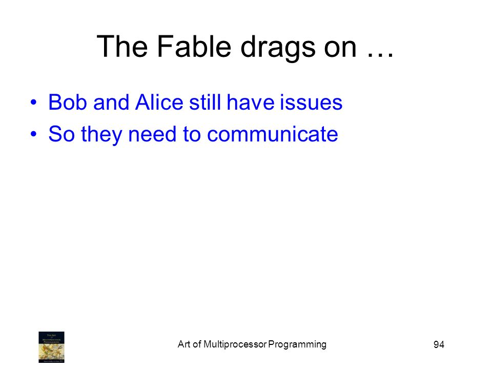 94 The Fable drags on … Bob and Alice still have issues So they need to communicate Art of Multiprocessor Programming
