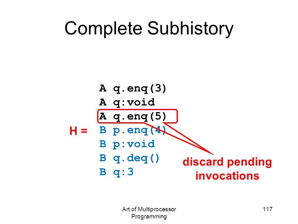 Art of Multiprocessor Programming 117 Complete Subhistory A q.enq(3) A q:void A q.enq(5) B p.enq(4) B p:void B q.deq() B q:3 discard pending invocatio