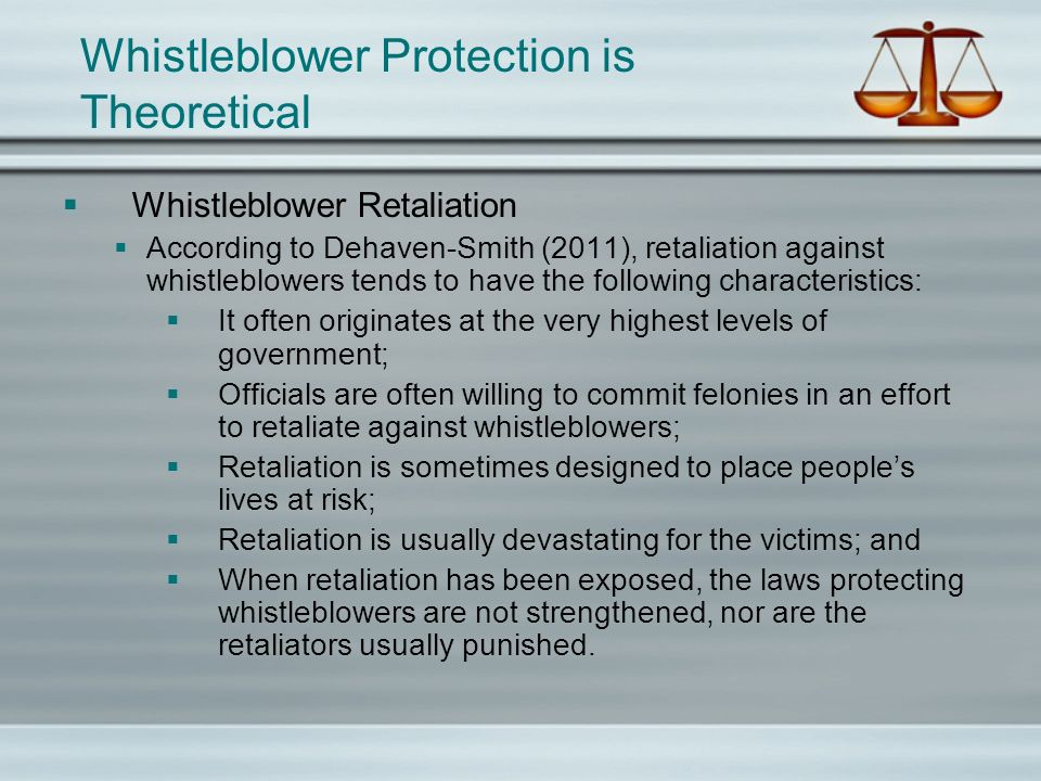 Whistleblower Protection is Theoretical Whistleblower Retaliation According to Dehaven-Smith (2011), retaliation against whistleblowers tends to have the following characteristics: It often originates at the very highest levels of government; Officials are often willing to commit felonies in an effort to retaliate against whistleblowers; Retaliation is sometimes designed to place peoples lives at risk; Retaliation is usually devastating for the victims; and When retaliation has been exposed, the laws protecting whistleblowers are not strengthened, nor are the retaliators usually punished.