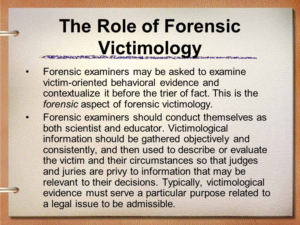 The Role of Forensic Victimology Forensic examiners may be asked to examine victim-oriented behavioral evidence and contextualize it before the trier