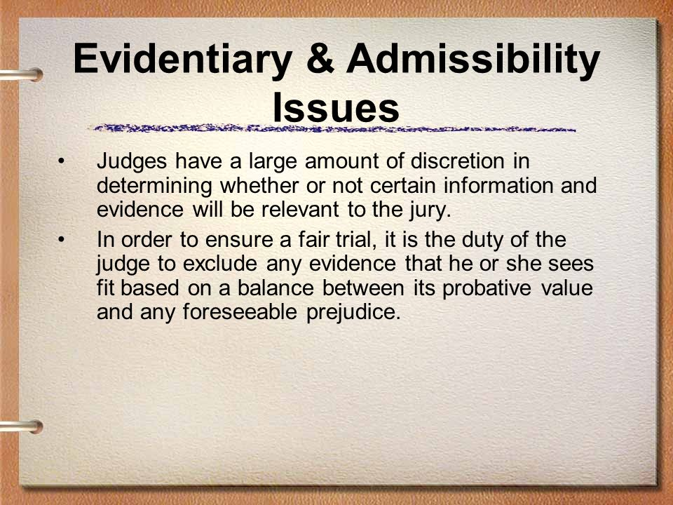 Evidentiary & Admissibility Issues Judges have a large amount of discretion in determining whether or not certain information and evidence will be rel
