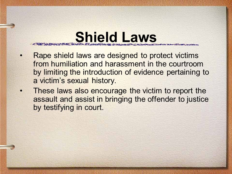 Shield Laws Rape shield laws are designed to protect victims from humiliation and harassment in the courtroom by limiting the introduction of evidence
