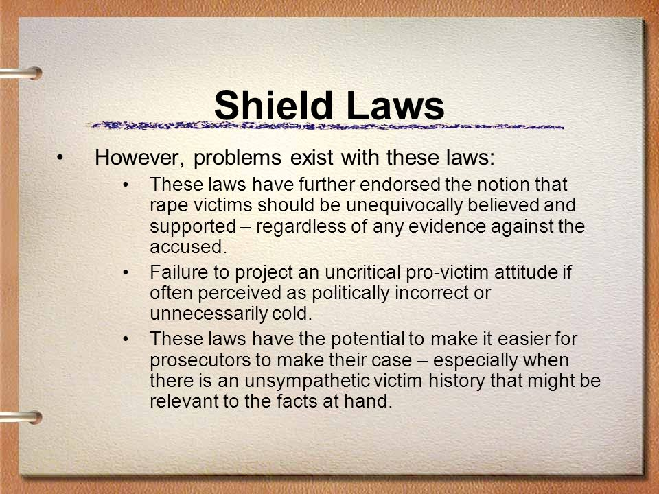 Shield Laws However, problems exist with these laws: These laws have further endorsed the notion that rape victims should be unequivocally believed an