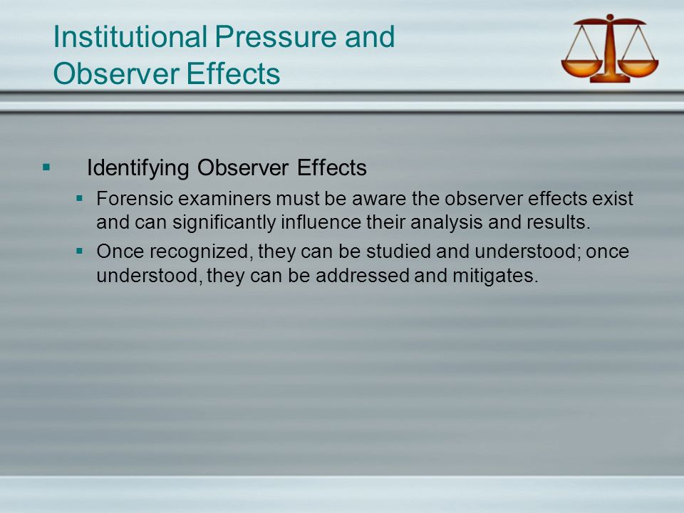 Institutional Pressure and Observer Effects Identifying Observer Effects Forensic examiners must be aware the observer effects exist and can significa