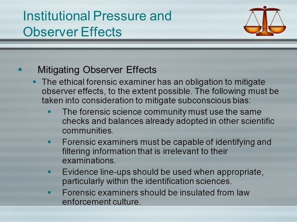 Institutional Pressure and Observer Effects Mitigating Observer Effects The ethical forensic examiner has an obligation to mitigate observer effects,