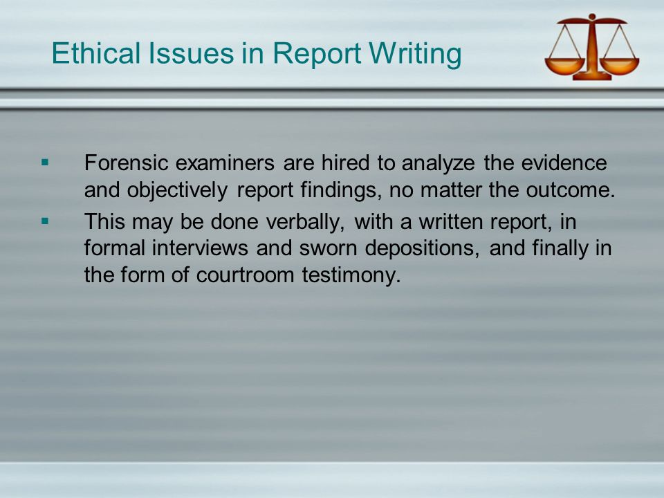 Ethical Issues in Report Writing Forensic examiners are hired to analyze the evidence and objectively report findings, no matter the outcome. This may