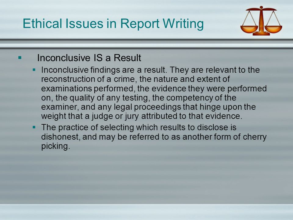 Ethical Issues in Report Writing Inconclusive IS a Result Inconclusive findings are a result. They are relevant to the reconstruction of a crime, the