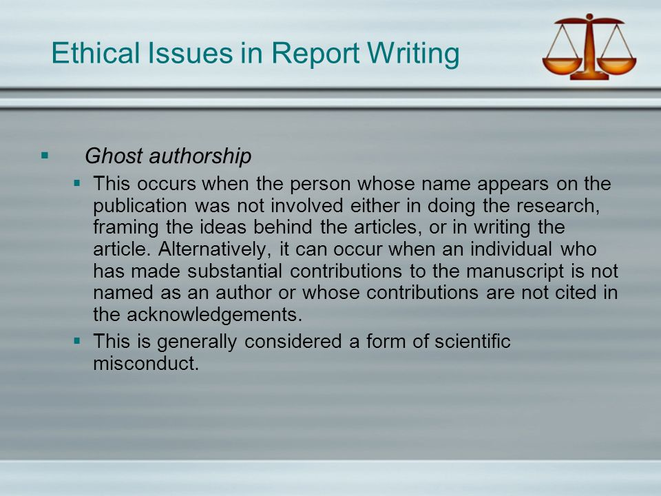 Ethical Issues in Report Writing Ghost authorship This occurs when the person whose name appears on the publication was not involved either in doing t