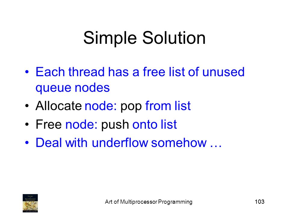 Art of Multiprocessor Programming103 Simple Solution Each thread has a free list of unused queue nodes Allocate node: pop from list Free node: push onto list Deal with underflow somehow …