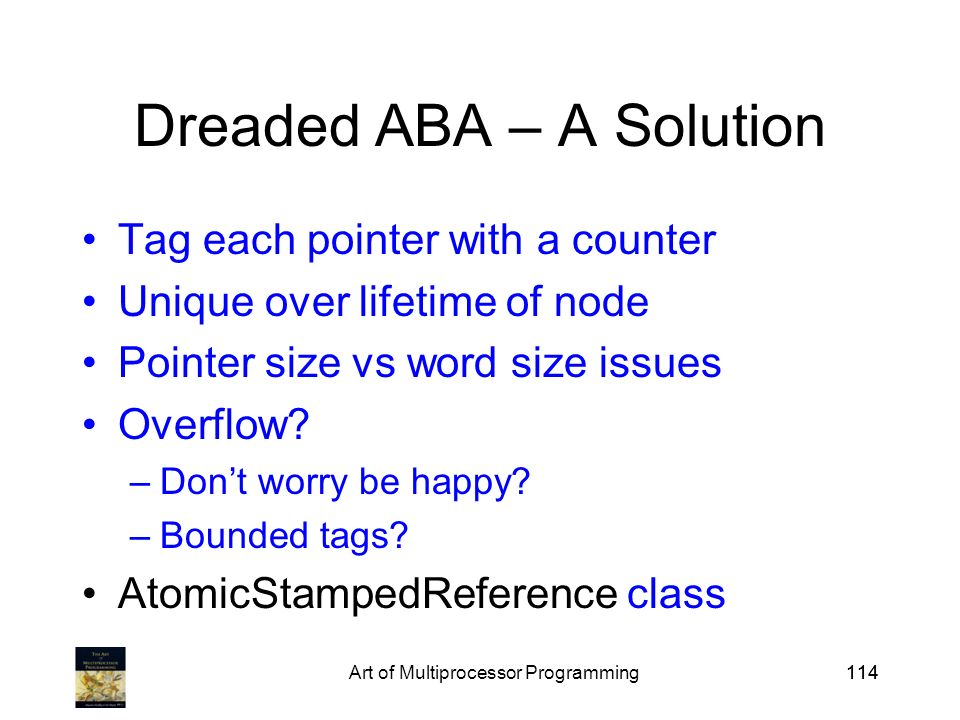 Art of Multiprocessor Programming114 Dreaded ABA – A Solution Tag each pointer with a counter Unique over lifetime of node Pointer size vs word size issues Overflow.