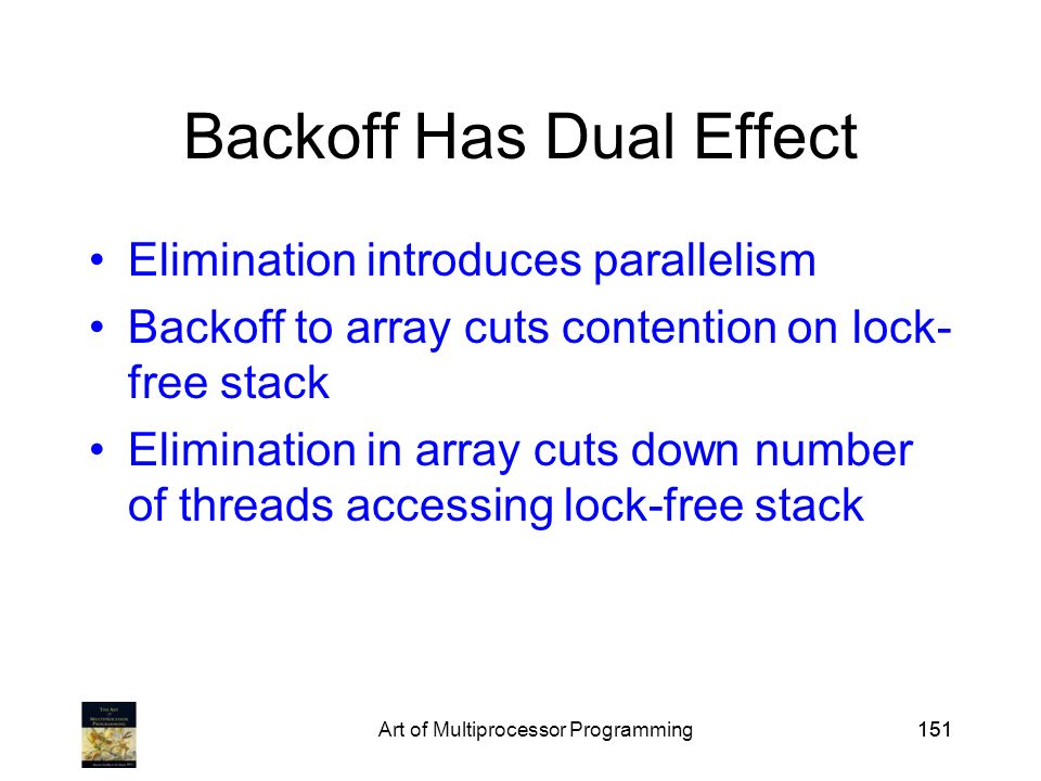 Art of Multiprocessor Programming151 Backoff Has Dual Effect Elimination introduces parallelism Backoff to array cuts contention on lock- free stack Elimination in array cuts down number of threads accessing lock-free stack