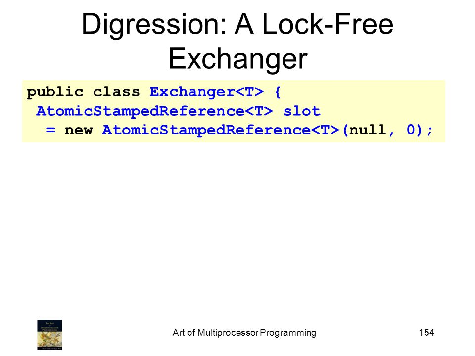 Art of Multiprocessor Programming154 public class Exchanger { AtomicStampedReference slot = new AtomicStampedReference (null, 0); Digression: A Lock-Free Exchanger