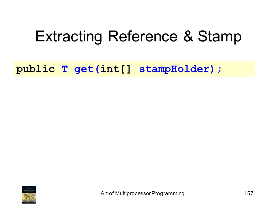 Art of Multiprocessor Programming157 Extracting Reference & Stamp public T get(int[] stampHolder);