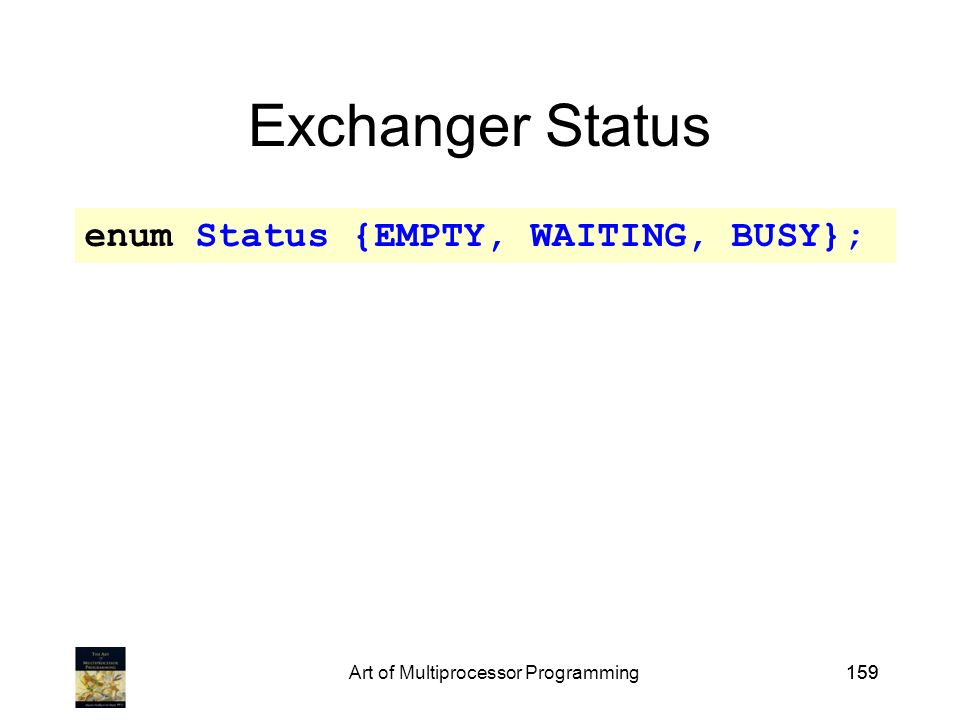 Art of Multiprocessor Programming159 Exchanger Status enum Status {EMPTY, WAITING, BUSY};