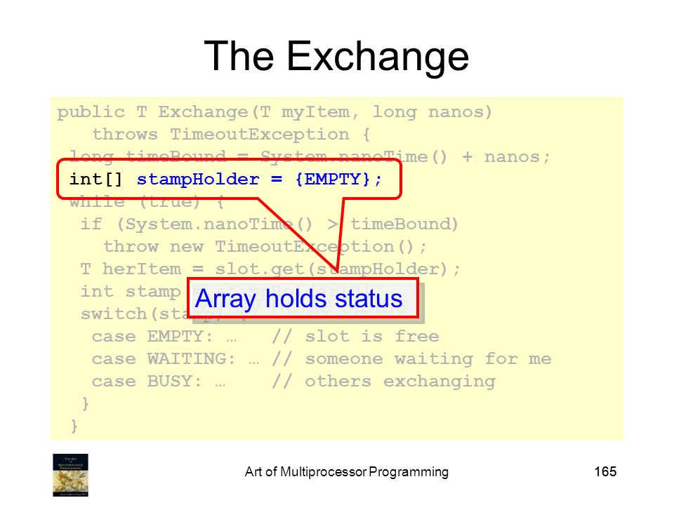Art of Multiprocessor Programming165 public T Exchange(T myItem, long nanos) throws TimeoutException { long timeBound = System.nanoTime() + nanos; int[] stampHolder = {EMPTY}; while (true) { if (System.nanoTime() > timeBound) throw new TimeoutException(); T herItem = slot.get(stampHolder); int stamp = stampHolder[0]; switch(stamp) { case EMPTY: … // slot is free case WAITING: … // someone waiting for me case BUSY: … // others exchanging } The Exchange Array holds status