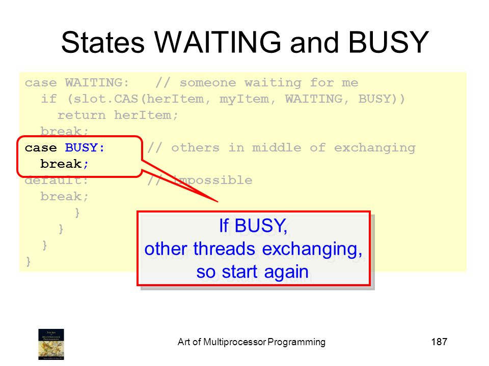 Art of Multiprocessor Programming187 case WAITING: // someone waiting for me if (slot.CAS(herItem, myItem, WAITING, BUSY)) return herItem; break; case BUSY: // others in middle of exchanging break; default: // impossible break; } States WAITING and BUSY If BUSY, other threads exchanging, so start again If BUSY, other threads exchanging, so start again