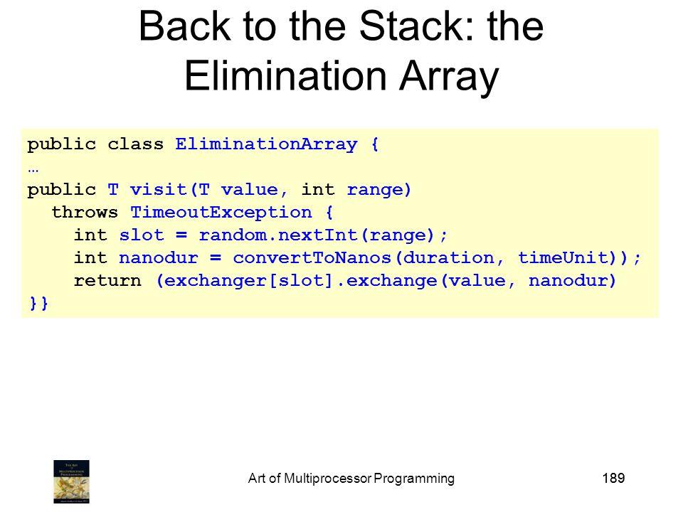 Art of Multiprocessor Programming189 public class EliminationArray { … public T visit(T value, int range) throws TimeoutException { int slot = random.nextInt(range); int nanodur = convertToNanos(duration, timeUnit)); return (exchanger[slot].exchange(value, nanodur) }} Back to the Stack: the Elimination Array