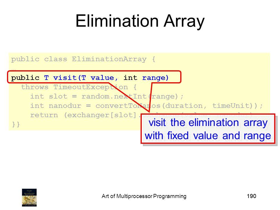 Art of Multiprocessor Programming190 public class EliminationArray { … public T visit(T value, int range) throws TimeoutException { int slot = random.nextInt(range); int nanodur = convertToNanos(duration, timeUnit)); return (exchanger[slot].exchange(value, nanodur) }} Elimination Array visit the elimination array with fixed value and range visit the elimination array with fixed value and range