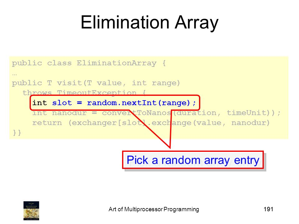 Art of Multiprocessor Programming191 public class EliminationArray { … public T visit(T value, int range) throws TimeoutException { int slot = random.nextInt(range); int nanodur = convertToNanos(duration, timeUnit)); return (exchanger[slot].exchange(value, nanodur) }} Elimination Array Pick a random array entry