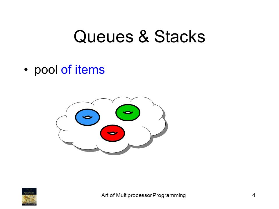 Art of Multiprocessor Programming44 Queues & Stacks pool of items
