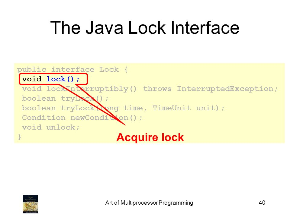 Art of Multiprocessor Programming40 public interface Lock { void lock(); void lockInterruptibly() throws InterruptedException; boolean tryLock(); boolean tryLock(long time, TimeUnit unit); Condition newCondition(); void unlock; } The Java Lock Interface Acquire lock