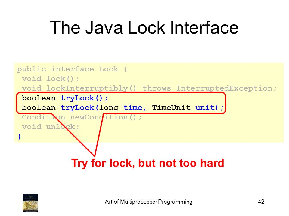 Art of Multiprocessor Programming42 public interface Lock { void lock(); void lockInterruptibly() throws InterruptedException; boolean tryLock(); boolean tryLock(long time, TimeUnit unit); Condition newCondition(); void unlock; } The Java Lock Interface Try for lock, but not too hard