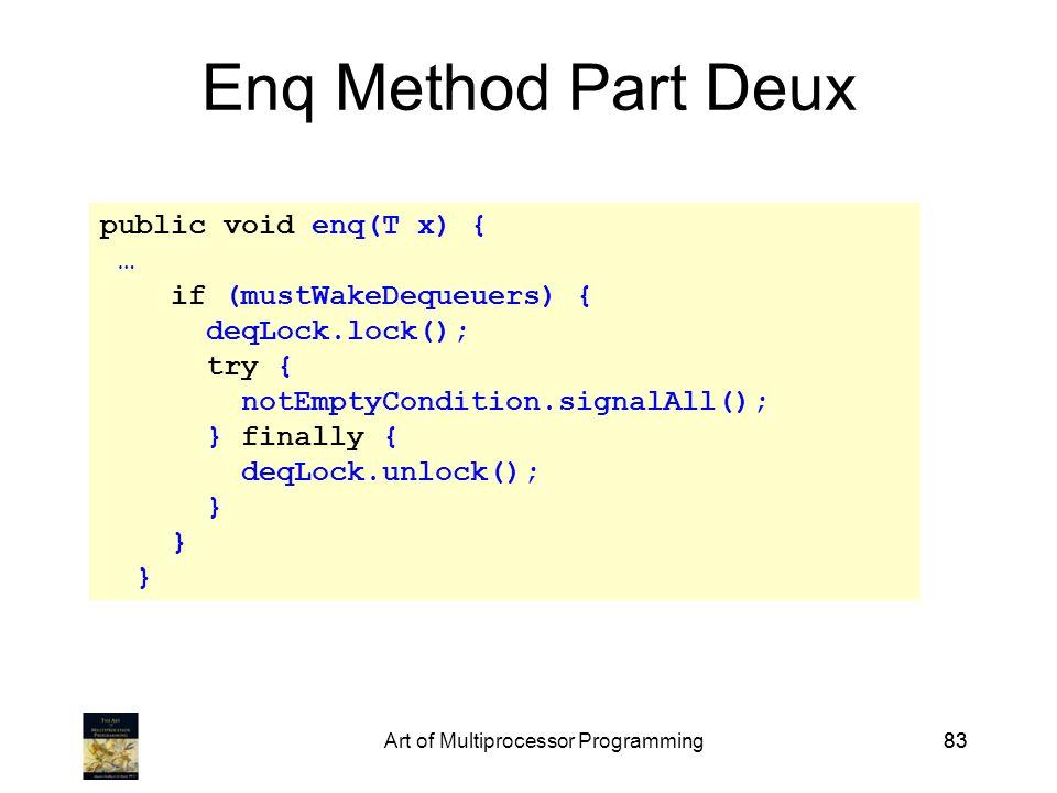 Art of Multiprocessor Programming83 Enq Method Part Deux public void enq(T x) { … if (mustWakeDequeuers) { deqLock.lock(); try { notEmptyCondition.signalAll(); } finally { deqLock.unlock(); }