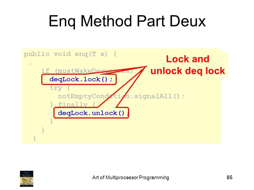 Art of Multiprocessor Programming85 public void enq(T x) { … if (mustWakeDequeuers) { deqLock.lock(); try { notEmptyCondition.signalAll(); } finally { deqLock.unlock(); } Enq Method Part Deux Lock and unlock deq lock