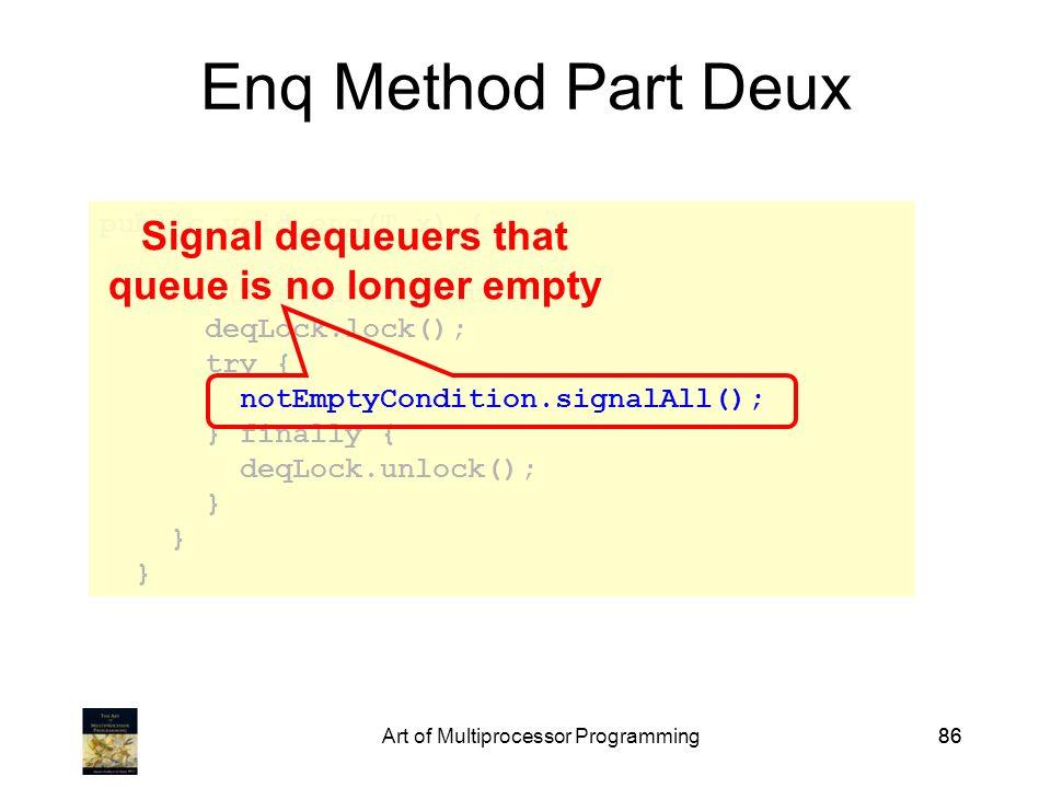 Art of Multiprocessor Programming86 public void enq(T x) { … if (mustWakeDequeuers) { deqLock.lock(); try { notEmptyCondition.signalAll(); } finally { deqLock.unlock(); } Enq Method Part Deux Signal dequeuers that queue is no longer empty