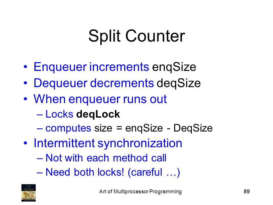 Art of Multiprocessor Programming89 Split Counter Enqueuer increments enqSize Dequeuer decrements deqSize When enqueuer runs out –Locks deqLock –computes size = enqSize - DeqSize Intermittent synchronization –Not with each method call –Need both locks.
