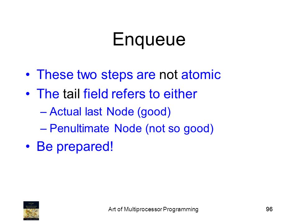 Art of Multiprocessor Programming96 Enqueue These two steps are not atomic The tail field refers to either –Actual last Node (good) –Penultimate Node (not so good) Be prepared!