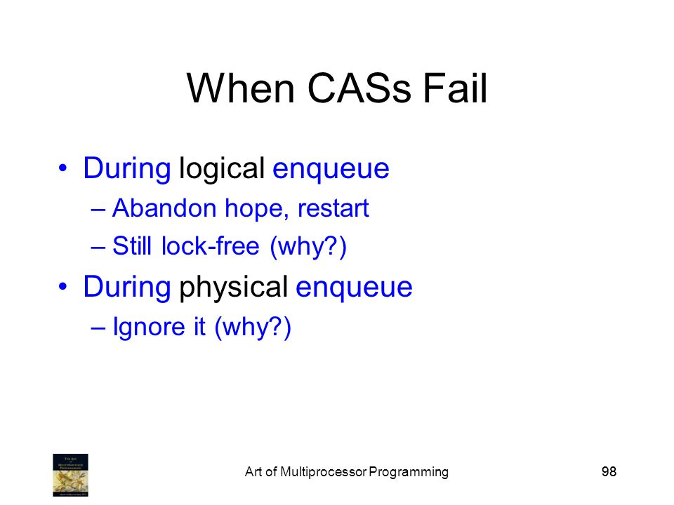 Art of Multiprocessor Programming98 When CASs Fail During logical enqueue –Abandon hope, restart –Still lock-free (why?) During physical enqueue –Ignore it (why?)